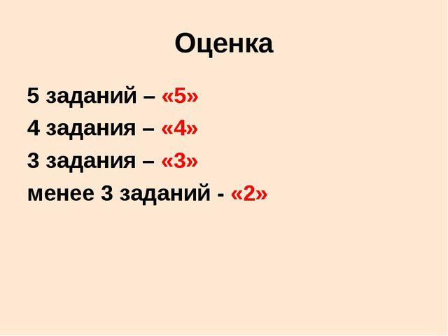 Оценка 5 заданий – «5» 4 задания – «4» 3 задания – «3» менее 3 заданий - «2»