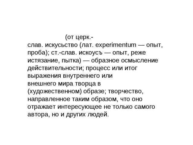 Иску́cство(от церк.-слав.искусьство(лат.eхperimentum— опыт, проба);ст.-...