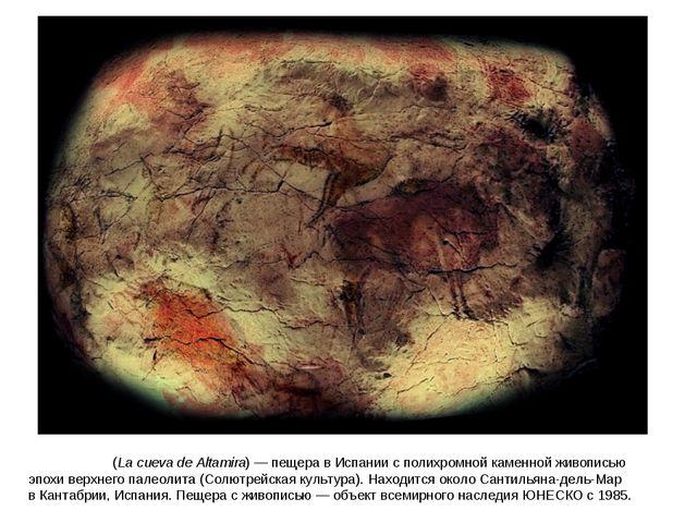 Альтами́ра(La cueva de Altamira)— пещера вИспаниис полихромной каменнойж...