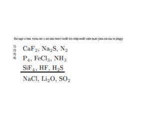 Вещества только с ковалентной полярной связью указаны в ряду: 1)
