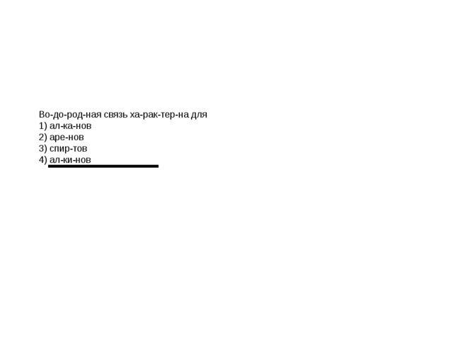 Водородная связь характерна для 1) алканов 2) аренов 3) спиртов 4)...