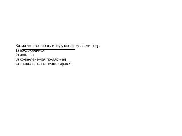 Химическая связь между молекулами воды 1) водородная 2) ионная 3)...