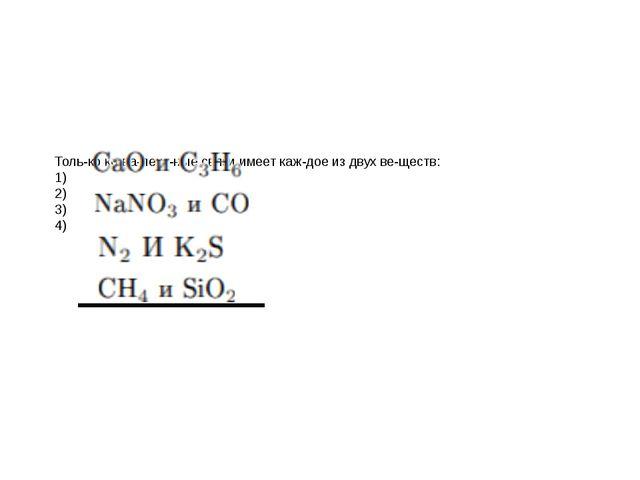 Только ковалентные связи имеет каждое из двух веществ: 1) 2) 3) 4)