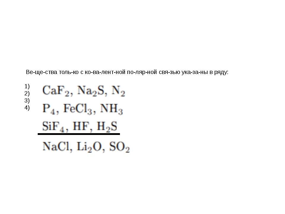 Вещества только с ковалентной полярной связью указаны в ряду: 1)...
