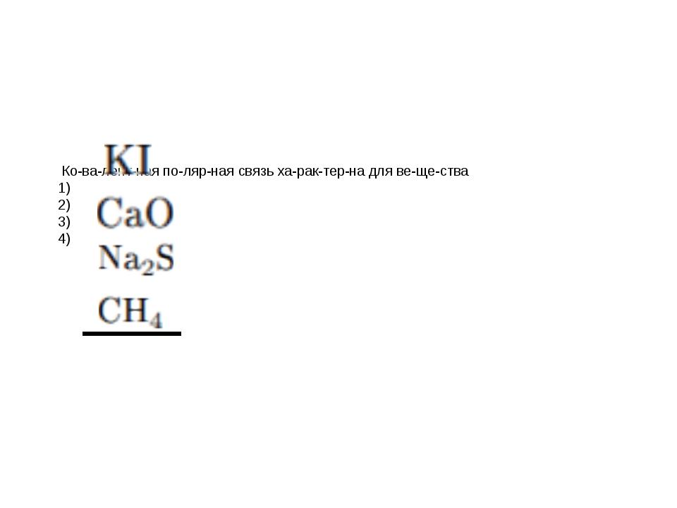 Ковалентная полярная связь характерна для вещества 1) 2) 3) 4)