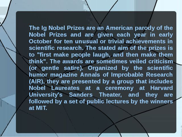 The Ig Nobel Prizes are an American parody of the Nobel Prizes and are given...