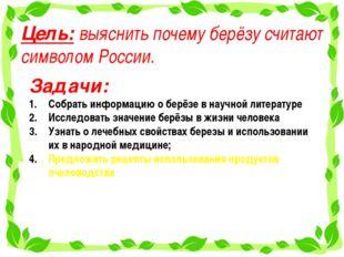 Цель: выяснить почему берёзу считают символом России. Задачи: Собрать информа