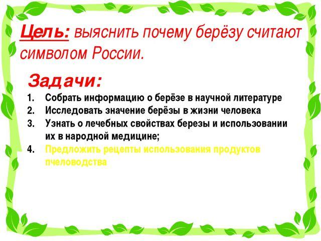 Цель: выяснить почему берёзу считают символом России. Задачи: Собрать информа...