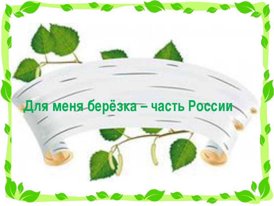 Для меня берёзка – часть России