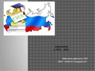 подготовка к ГИА - 2016 Заместитель директора по УВР МКОУ «СОШ №13» Бондарен