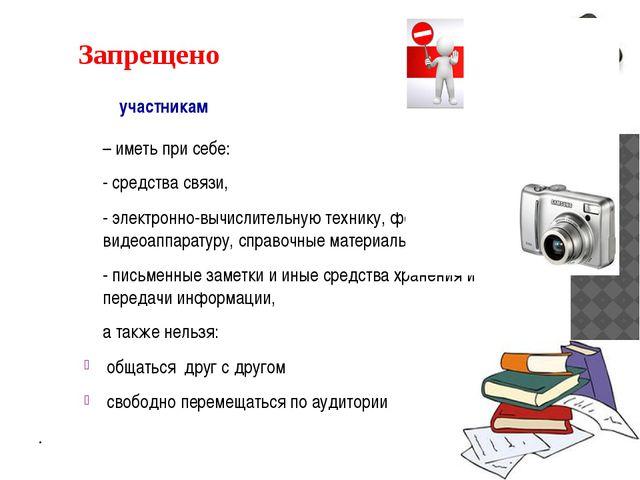 Запрещено участникам – иметь при себе: - средства связи, - электронно-вычисл...