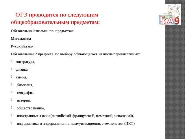ОГЭ проводится по следующим общеобразовательным предметам: Обязательный экза...