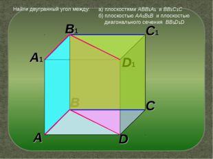 A A1 B C D B1 C1 D1 Найти двугранный угол между: а) плоскостями ABB1A1 и BB1C