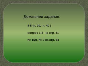 Домашнее задание: § 5 (п. 39, п. 40 ) вопрос 1-5 на стр. 81 № 1(2), № 2 на ст