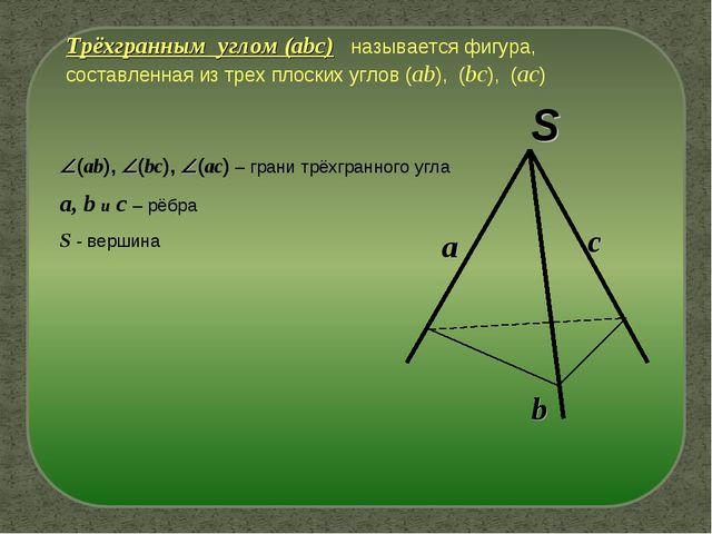 S Трёхгранным углом (abc) называется фигура, составленная из трех плоских угл...