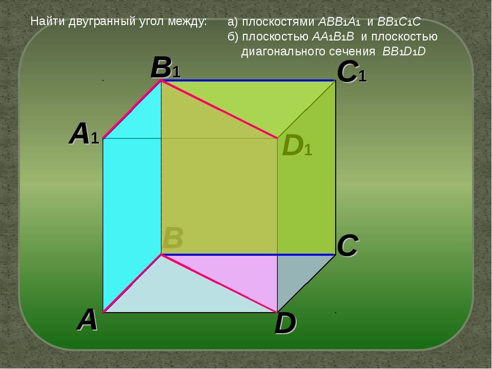 A A1 B C D B1 C1 D1 Найти двугранный угол между: а) плоскостями ABB1A1 и BB1C...