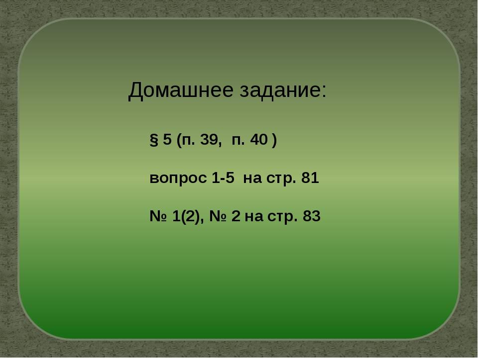 Домашнее задание: § 5 (п. 39, п. 40 ) вопрос 1-5 на стр. 81 № 1(2), № 2 на ст...