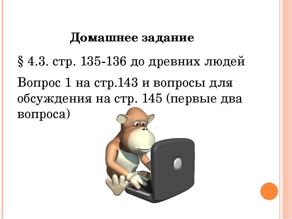 Домашнее задание § 4.3. стр. 135-136 до древних людей Вопрос 1 на стр.143 и в...