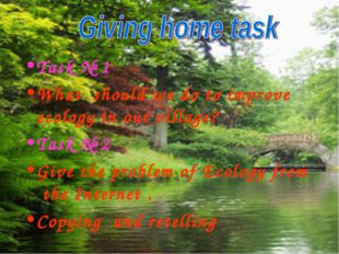 Task № 1 What should we do to improve ecology in our village? Task № 2 Give t