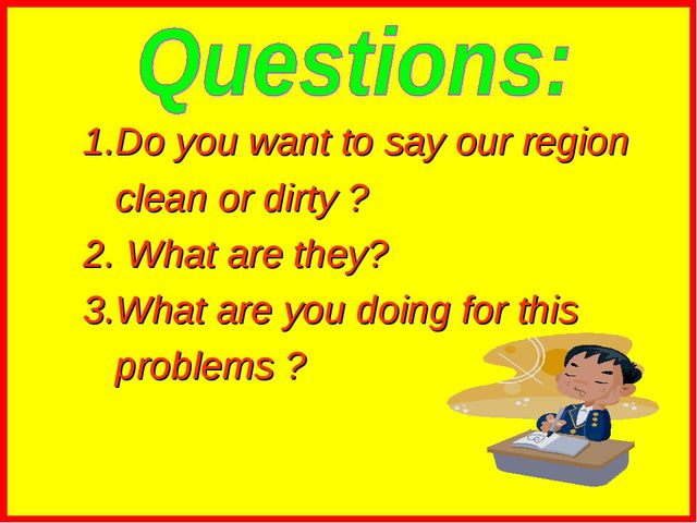 1.Do you want to say our region clean or dirty ? 2. What are they? 3.What ar...
