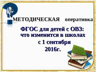 МЕТОДИЧЕСКАЯ оперативка ФГОС для детей с ОВЗ: что изменится в школах с 1 сент