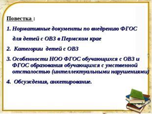Повестка : Нормативные документы по внедрению ФГОС для детей с ОВЗ в Пермском