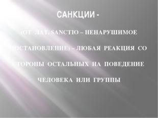 САНКЦИИ - (ОТ ЛАТ. SANCTIO – НЕНАРУШИМОЕ ПОСТАНОВЛЕНИЕ) – ЛЮБАЯ РЕАКЦИЯ СО СТ