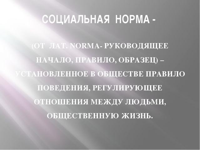 СОЦИАЛЬНАЯ НОРМА - (ОТ ЛАТ. NORMA- РУКОВОДЯЩЕЕ НАЧАЛО, ПРАВИЛО, ОБРАЗЕЦ) – УС...
