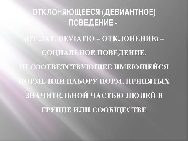 ОТКЛОНЯЮЩЕЕСЯ (ДЕВИАНТНОЕ) ПОВЕДЕНИЕ - (ОТ ЛАТ. DEVIATIO – ОТКЛОНЕНИЕ) – СОЦИ...