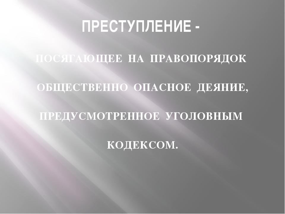 ПРЕСТУПЛЕНИЕ - ПОСЯГАЮЩЕЕ НА ПРАВОПОРЯДОК ОБЩЕСТВЕННО ОПАСНОЕ ДЕЯНИЕ, ПРЕДУСМ...