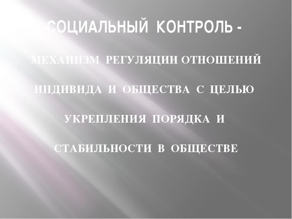 СОЦИАЛЬНЫЙ КОНТРОЛЬ - МЕХАНИЗМ РЕГУЛЯЦИИ ОТНОШЕНИЙ ИНДИВИДА И ОБЩЕСТВА С ЦЕЛЬ...