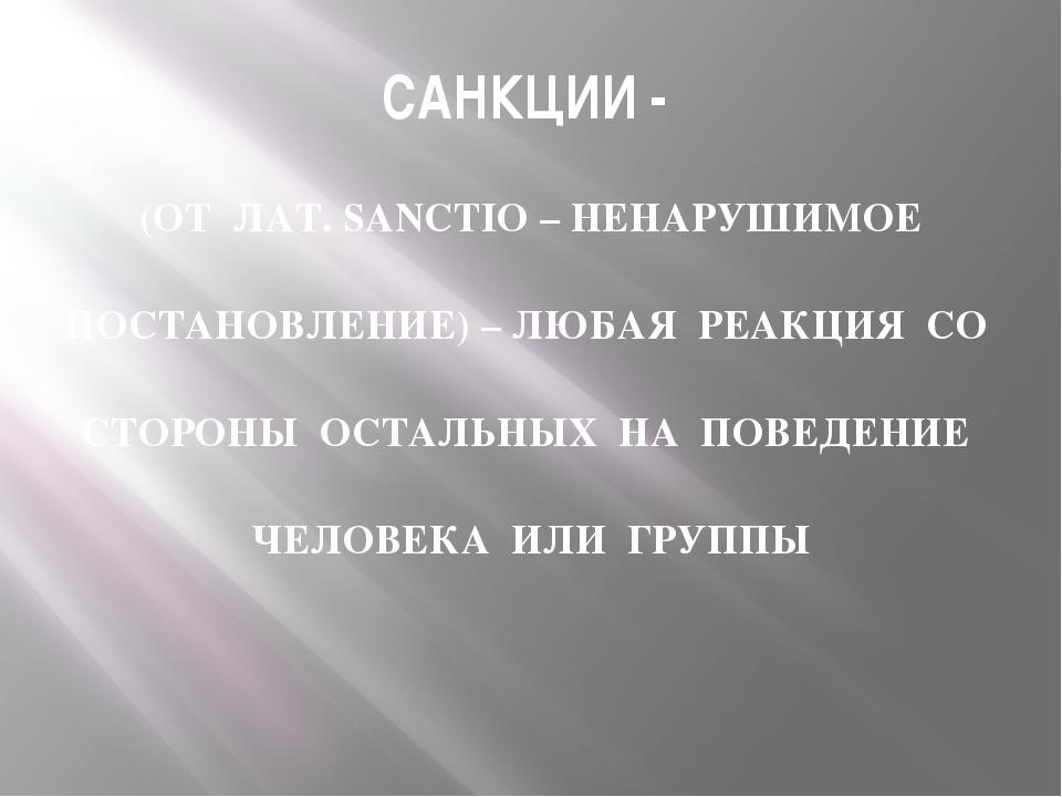 САНКЦИИ - (ОТ ЛАТ. SANCTIO – НЕНАРУШИМОЕ ПОСТАНОВЛЕНИЕ) – ЛЮБАЯ РЕАКЦИЯ СО СТ...