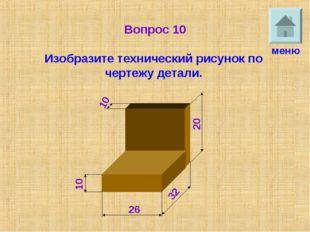 Вопрос 10 Изобразите технический рисунок по чертежу детали. меню