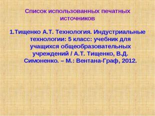 Список использованных печатных источников 1.Тищенко А.Т. Технология. Индустри