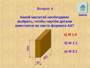 Вопрос 4 Какой масштаб необходимо выбрать, чтобы чертёж детали вместился на л
