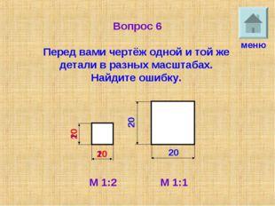 Вопрос 6 Перед вами чертёж одной и той же детали в разных масштабах. Найдите
