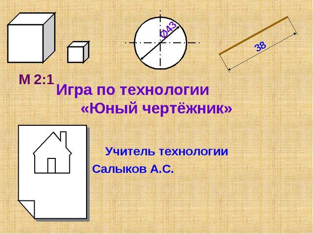 Игра по технологии «Юный чертёжник» Учитель технологии Салыков А.С. М 2:1
