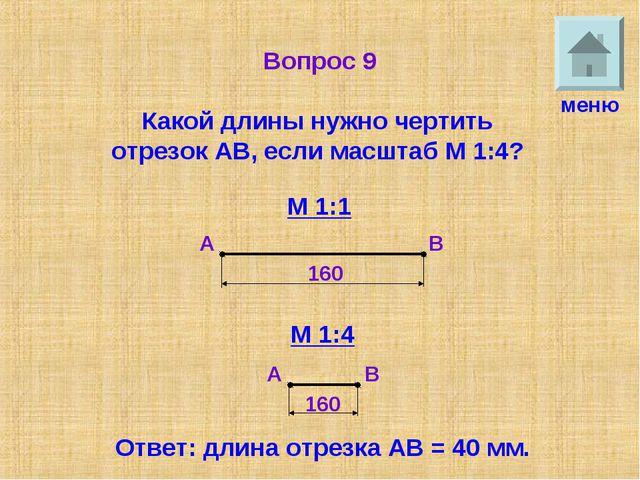 Вопрос 9 Какой длины нужно чертить отрезок АВ, если масштаб М 1:4? меню М 1:1...