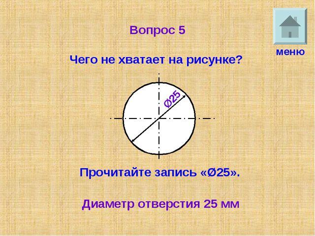 Вопрос 5 Чего не хватает на рисунке? меню Ø25 25 Прочитайте запись «Ø25». Диа...