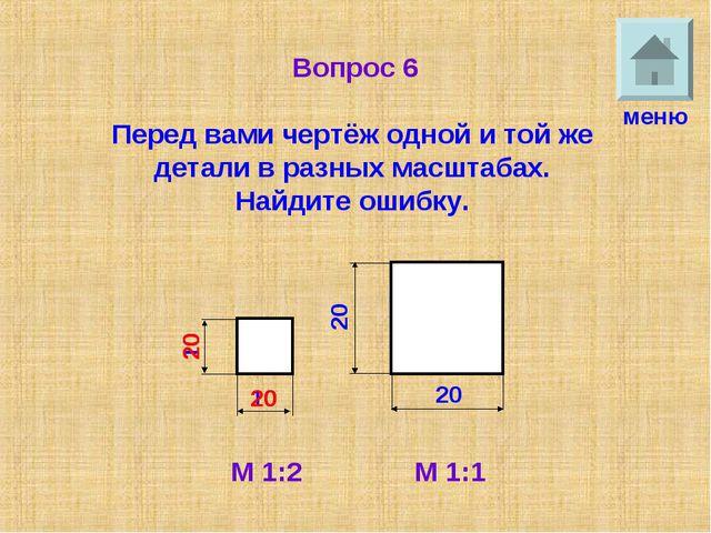 Вопрос 6 Перед вами чертёж одной и той же детали в разных масштабах. Найдите...