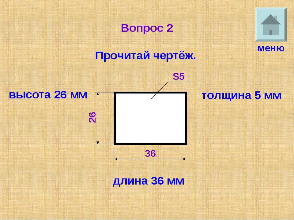 Вопрос 2 Прочитай чертёж. меню длина 36 мм высота 26 мм толщина 5 мм