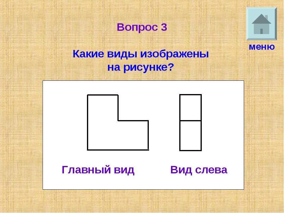Вопрос 3 Какие виды изображены на рисунке? меню Главный вид Вид слева