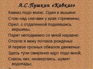 А.С.Пушкин «Кавказ» Кавказ подо мною. Один в вышине Стою над снегами у края с