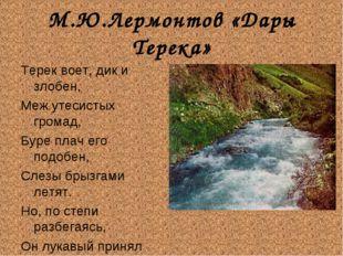 М.Ю.Лермонтов «Дары Терека» Терек воет, дик и злобен, Меж утесистых громад, Б