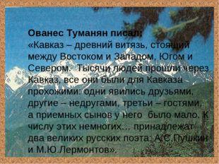 Ованес Туманян писал: «Кавказ – древний витязь, стоящий между Востоком и Запа