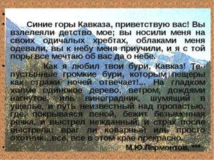 Синие горы Кавказа, приветствую вас! Вы взлелеяли детство мое; вы носили мен