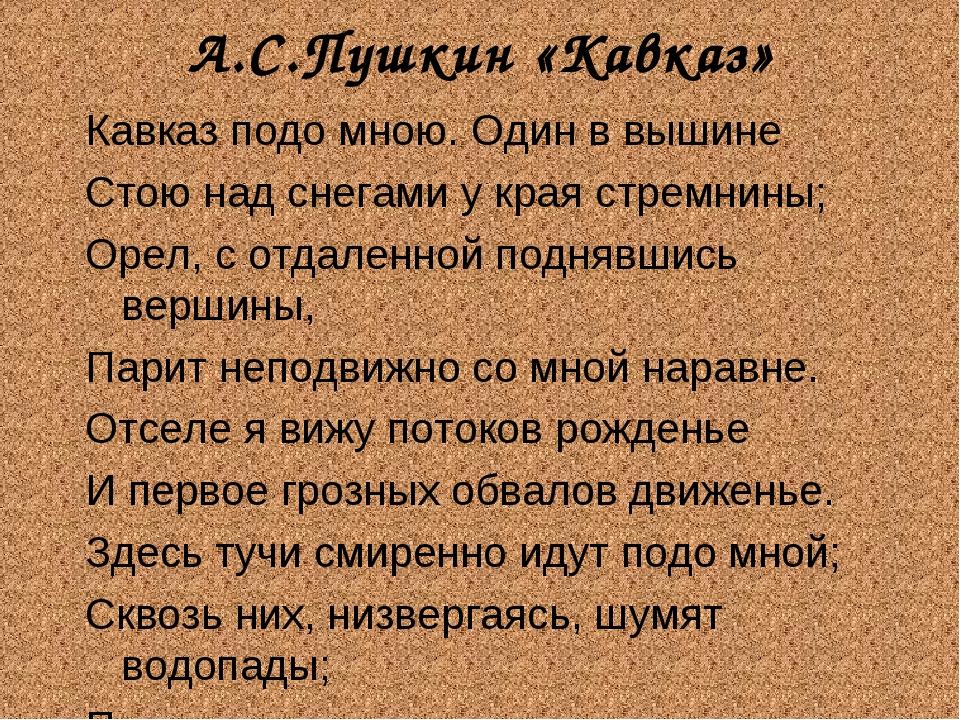 А.С.Пушкин «Кавказ» Кавказ подо мною. Один в вышине Стою над снегами у края с...
