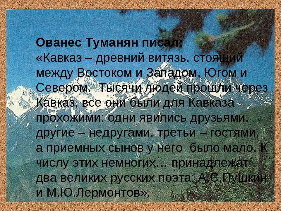 Ованес Туманян писал: «Кавказ – древний витязь, стоящий между Востоком и Запа...