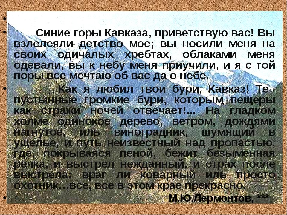 Синие горы Кавказа, приветствую вас! Вы взлелеяли детство мое; вы носили мен...