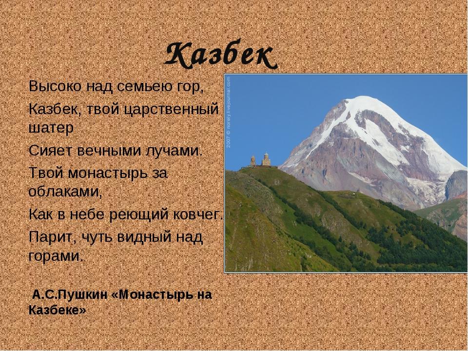 Казбек Высоко над семьею гор, Казбек, твой царственный шатер Сияет вечными лу...